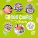 Green Crafts for Children : 35 Step-by-Step Projects Using Natural, Recycled and Found Materials - Book