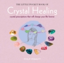 The Little Pocket Book of Crystal Healing : Crystal Prescriptions That Will Change Your Life Forever - Book