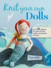 Knit Your Own Dolls : Over 35 Patterns for Dolls and Their Outfits, Accessories, and Pets - Book