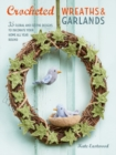 Crocheted Wreaths and Garlands : 35 Floral and Festive Designs to Decorate Your Home All Year Round - Book