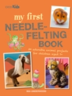 My First Needle-Felting Book : 30 Adorable Animal Projects for Children Aged 7+ - Book
