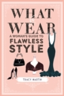 What to Wear : A Woman's Guide to Flawless Style - Book