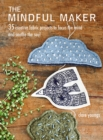 The Mindful Maker : 35 Creative Projects to Focus the Mind and Soothe the Soul - Book