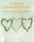 A Year of Living Kindfully : Week-By-Week Activities That Will Enrich Your Life Through Self-Care and Kindness to Others - Book