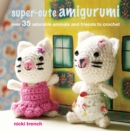 Super-cute Amigurumi : Over 35 Adorable Animals and Friends to Crochet - Book