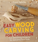 Easy Wood Carving for Children : Fun Whittling Projects for Adventurous Kids - Book