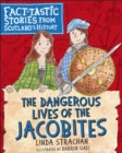 The Dangerous Lives of the Jacobites : Fact-tastic Stories from Scotland's History - Book