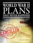 World War II Plans That Never Happened : The True Story of Cancelled Invasions, Assassinations and Secret Weapons Operations from 1939-1945 - Book