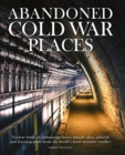 Abandoned Cold War Places : The bunkers, submarine bases, missile silos, airfields and listening posts from the world's most secretive conflict - Book