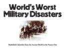World's Worst Military Disasters : Battlefield Calamities from the Ancient World to the Present Day - Book