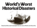 World's Worst Historical Disasters : Natural and Man-made Catastrophes from the Ancient World to the Present Day - Book