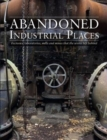 Abandoned Industrial Places : Factories, laboratories, mills and mines that the world left behind - Book