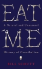 Eat Me : A Natural and Unnatural History of Cannibalism - eBook