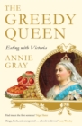 The Greedy Queen : Eating with Victoria - eBook