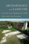 Archaeology and Land-Use of South-East England to 1066 - Book