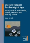 Literacy Theories for the Digital Age : Social, Critical, Multimodal, Spatial, Material and Sensory Lenses - Book