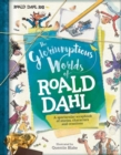 The Gloriumptious Worlds of Roald Dahl : A Spectacular Scrapbook of Stories, Characters and Creations - Book