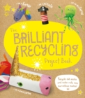 The Brilliant Recycling Project Book : Recycle old socks and toilet rolls into marvellous makes! - Book