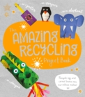 The Amazing Recycling Project Book : Recycle egg and cereal boxes into marvellous makes! - Book