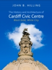 The History and Architecture of Cardiff Civic Centre : Black Gold, White City - eBook