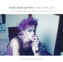 Some Wear Leather, Some Wear Lace : The Worldwide Compendium of Postpunk and Goth in the 1980s - Book