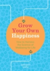 Grow Your Own Happiness : How to Harness the Science of Wellbeing for Life - Book