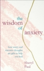 The Wisdom of Anxiety : How worry and intrusive thoughts are gifts to help you heal - eBook