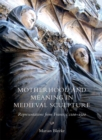 Motherhood and Meaning in Medieval Sculpture - Representations from France, c.1100-1500 - Book