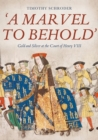 `A Marvel to Behold`: Gold and Silver at the Court of Henry VIII - Book