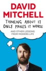 Thinking About It Only Makes It Worse : And Other Lessons from Modern Life - eBook