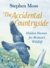 The Accidental Countryside : Hidden Havens for Britain's Wildlife - Book