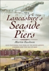Lancashire's Seaside Piers : Also Featuring The Piers of Chesire, Cumbria and the Isle of Wight - eBook