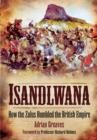 Isandlwana: How the Zulus Humbled the British Empire - Book
