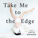 Take Me to the Edge : Poems by Katya Boirand - Book