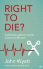 Right to Die? : Euthanasia, Assisted Suicide and End-of-Life Care - Book