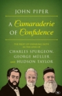 A Camaraderie of Confidence : The Fruit of Unfailing Faith in the Lives of Charles Spurgeon, George Muller and Hudson Taylor - Book