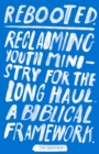 Rebooted : Reclaiming Youth Ministry For The Long Haul - A Biblical Framework - Book