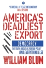 America's Deadliest Export : Democracy - The Truth about US Foreign Policy and Everything Else - Book
