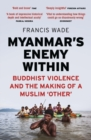 Myanmar's Enemy Within : Buddhist Violence and the Making of a Muslim 'Other' - eBook