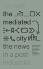 The Mediated City : The News in a Post-Industrial Context - Book