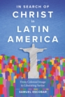 In Search of Christ in Latin America : From Colonial Image to Liberating Savior - eBook