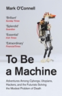 To Be a Machine : Adventures Among Cyborgs, Utopians, Hackers, and the Futurists Solving the Modest Problem of Death - eBook