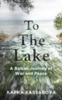 To the Lake : A Balkan Journey of War and Peace - Book