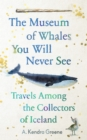 The Museum of Whales You Will Never See : Travels Among the Collectors of Iceland - Book