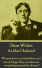 "An Ideal Husband : ""Women have a wonderful instinct about things. They can discover everything except the obvious."" - eBook"