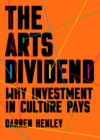 The Arts Dividend : Why Investment in Culture Pays - Book