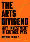 The Arts Dividend : Why Investment in Culture Pays - eBook