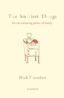 The Smallest Things : On the Enduring Power of Family - A Memoir of Tiny Dramas - Book