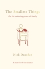 The Smallest Things : On the Enduring Power of Family - A Memoir of Tiny Dramas - eBook