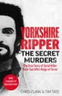 Yorkshire Ripper - The Secret Murders : The True Story of How Peter Sutcliffe's Terrible Reign of Terror Claimed at Least Twenty-Two More Lives - eBook